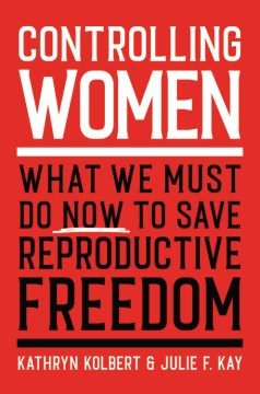 Controlling Women:  What We Must Do Now To Save Reproductive Freedom