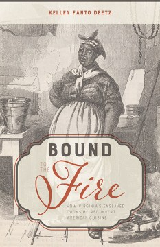 Bound to the Fire: How Virginia's Enslaved Cooks Helped Invent American Cuisine