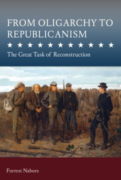 From Oligarchy to Republicanism: The Great Task of Reconstruction