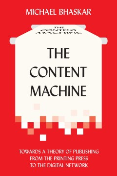 Content Machine, The: Towards a Theory of Publishing From the Printing Press to the Digital Network