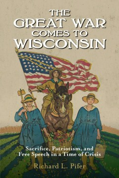 Great War Comes to Wisconsin, The: Sacrifice, Patriotism, and Free Speech in a Time of Crisis