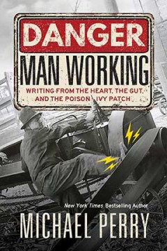 Danger Man Working: Writing From the Heart, The Gut, and the Poison Ivy Patch