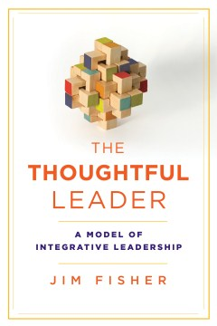 Thoughtful Leader, The: A Model of Integrative Leadership