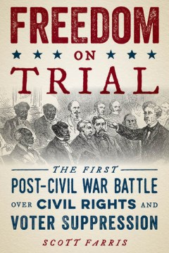 Freedom on Trial:  The First Post-Civil War Battle Over Civil Rights and Voter Suppression