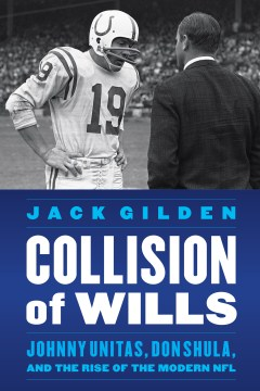 Collision of Wills: Johnny Unitas, Don Shula, and the Rise of the Modern NFL