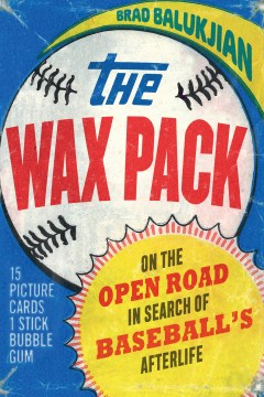 Wax Pack, The:  On the Open Road in Search of Baseball's Afterlife