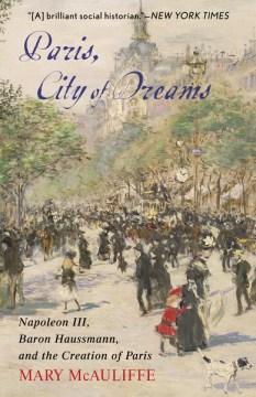 Paris, City of Dreams:  Napoléon III, Baron Haussmann, and the Creation of Paris