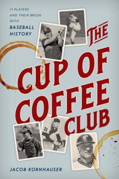 Cup of Coffee Club, The:  11 Players and Their Brush With Baseball History