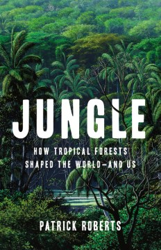 Jungle:  How Tropical Forests Shaped The World-And Us