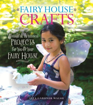 Fairy House Crafts: Wonderful, Whimsical Projects for You & Your Fairy House