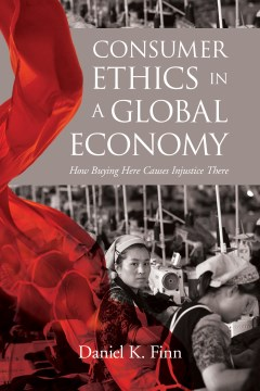 Consumer Ethics in a Global Economy:  How Buying Here Causes Injustice There
