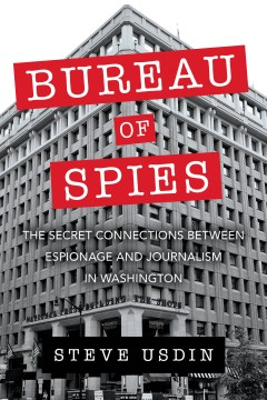 Bureau of Spies: The Secret Connections Between Espionage and Journalism in Washington
