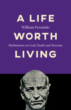 A Life Worth Living: Meditations on God, Death & Stoicism(book-cover)
