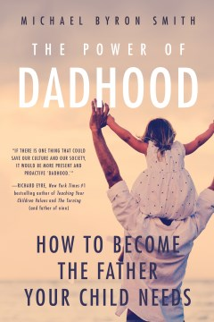 Power of Dadhood, The: How to Become the Father Your Child Needs
