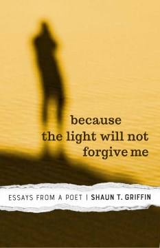 Because the Light Will Not Forgive Me: Essays From a Poet