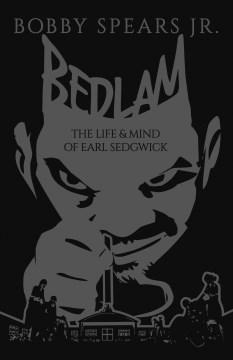 Bedlam:  The Life & Mind Of Earl Sedgwick