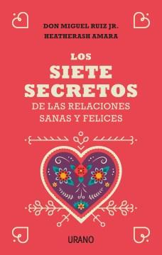 Los siete secretos de las relaciones sanas y felices / The Seven Secrets of Healthy and Happy Relationships